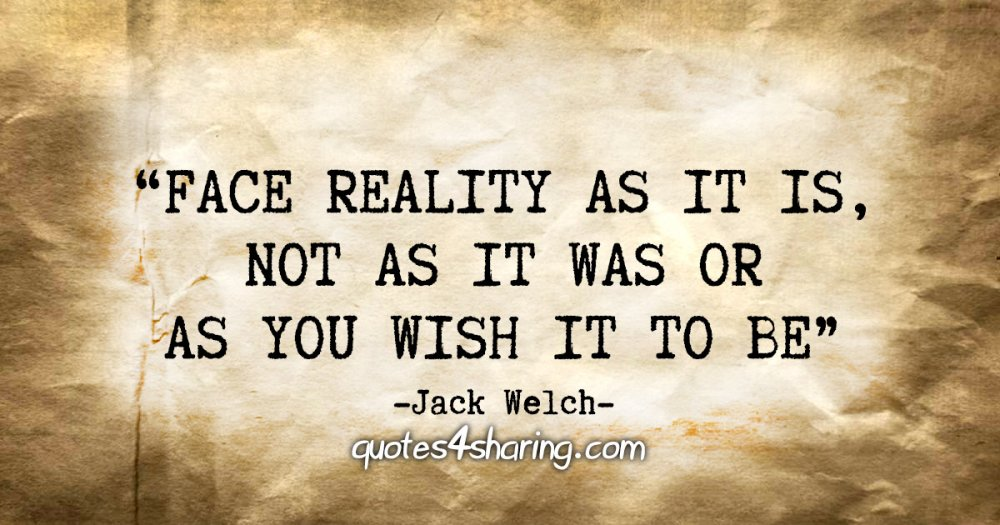 """""""Face reality as it is, not as it was or as you wish it to be"""" - Jack Welch"""