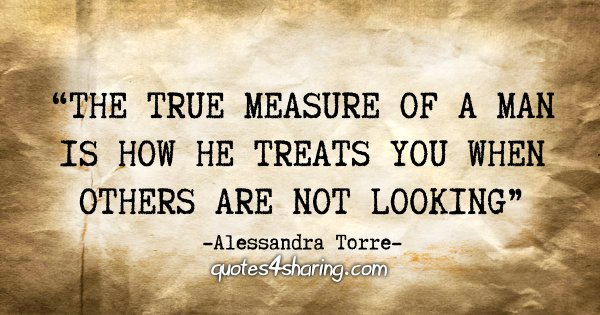"""The true measure of a man is how he treats you when others are not looking"" - Alessandra Torre"