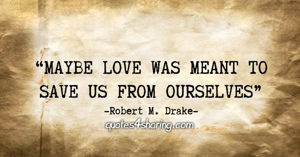 """Maybe love was meant to save us from ourselves."" - Robert M. Drake"
