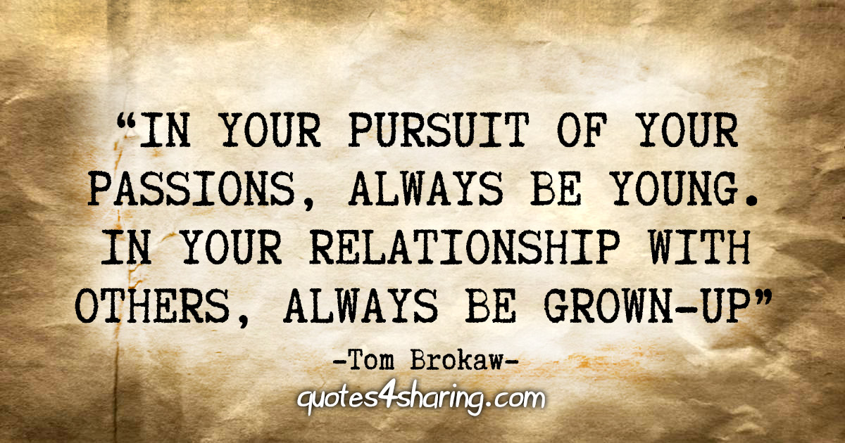 """""""In your pursuit of your passions, always be young. In your relationship with others, always be grown-up."""" - Tom Brokaw"""