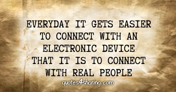 Everyday it gets easier to connect with an electronic device that it is to connect with real people