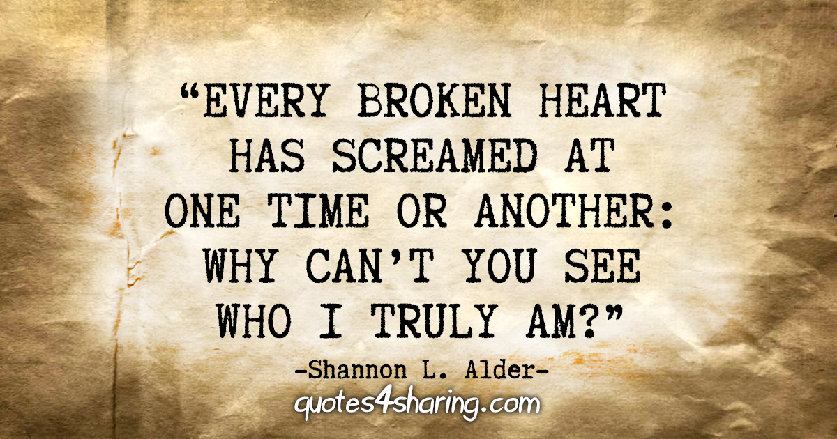 """Every broken heart has screamed at one time or another: Why can't you see who I truly am?"" - Shannon L. Alder"