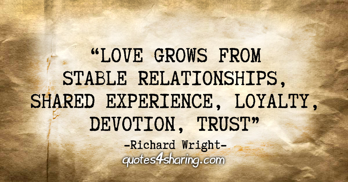 """Love grows from stable relationships, shared experience, loyalty, devotion, trust."" - Richard Wright"