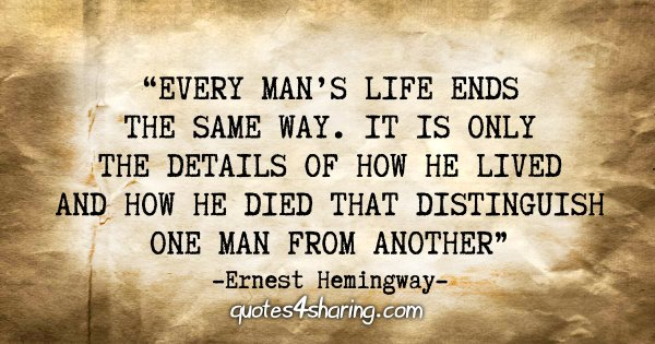 """Every man's life ends the same way. It is only the details of how he lived and how he died that distinguish one man from another."" - Ernest Hemingway"
