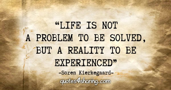 """Life is not a problem to be solved, but a reality to be experienced."" - Soren Kierkegaard"