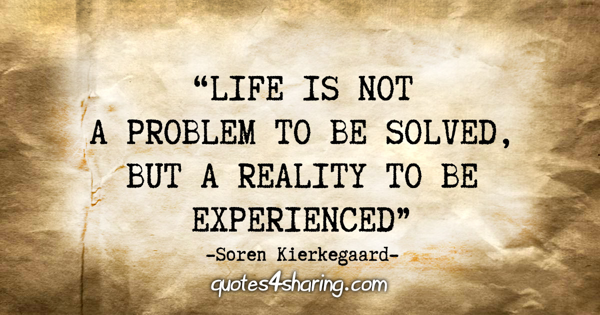 """""""Life is not a problem to be solved, but a reality to be experienced."""" - Soren Kierkegaard"""