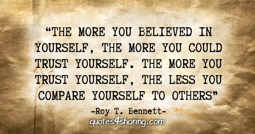 """""""The more you believed in yourself, the more you could trust yourself. The more you trust yourself, the less you compare yourself to others."""" - Roy T. Bennett"""