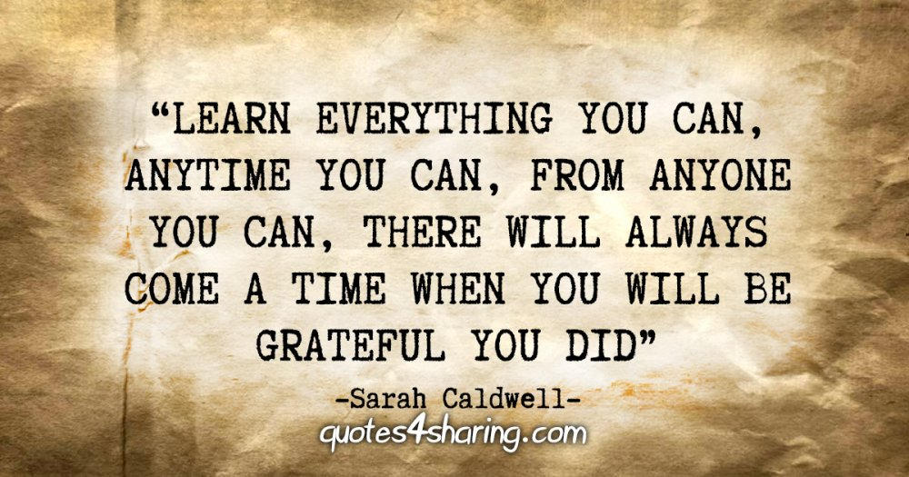 """""""Learn everything you can, anytime you can, from anyone you can, there will always come a time when you will be grateful you did."""" - Sarah Caldwell"""