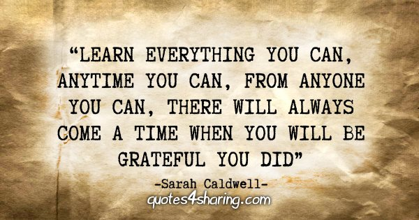 """Learn everything you can, anytime you can, from anyone you can, there will always come a time when you will be grateful you did."" - Sarah Caldwell"