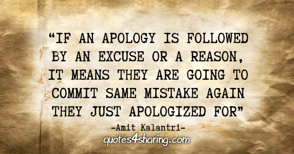 """""""If an apology is followed by an excuse or a reason, it means they are going to commit same mistake again they just apologized for."""" - Amit Kalantri"""