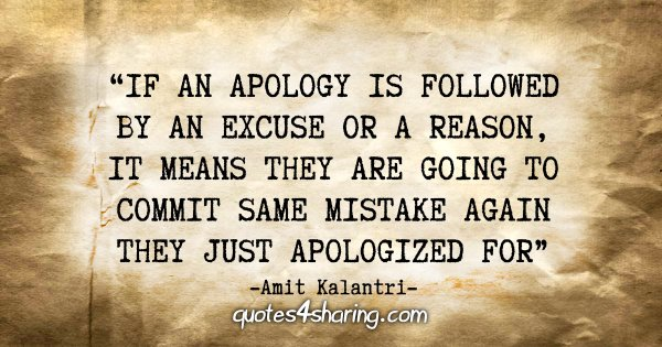"""If an apology is followed by an excuse or a reason, it means they are going to commit same mistake again they just apologized for."" - Amit Kalantri"