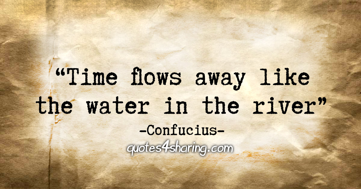 """Time flows away like the water in the river."" - Confucius"