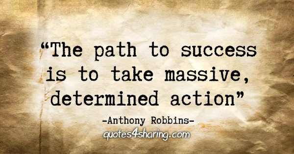 """The path to success is to take massive, determined action."" - Anthony Robbins"