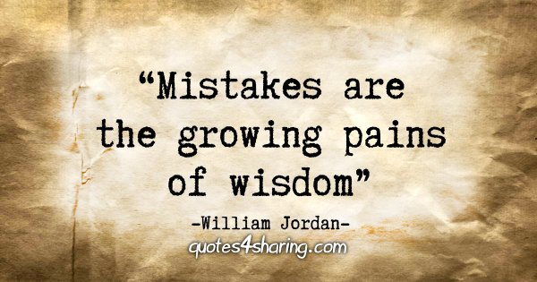 """Mistakes are the growing pains of wisdom"" - William Jordan"