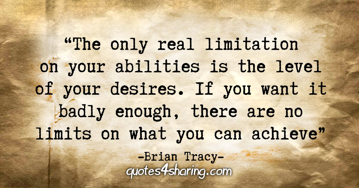 """The only real limitation on your abilities is the level of your desires. If you want it badly enough, there are no limits on what you can achieve"" - Brian Tracy"