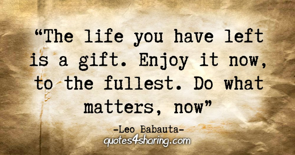 """The life you have left is a gift. Cherish it. Enjoy it now, to the fullest. Do what matters, now."" - Leo Babauta"