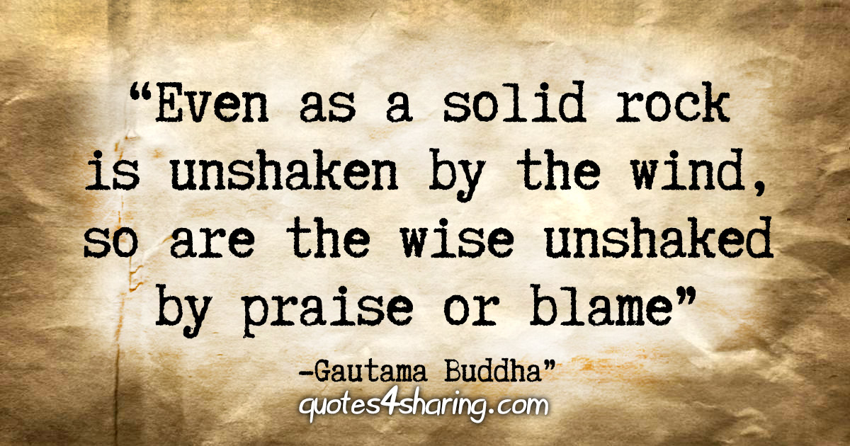 """Even as a solid rock is unshaken by the wind, so are the wise unshaken by praise or blame."" - Gautama Buddha"