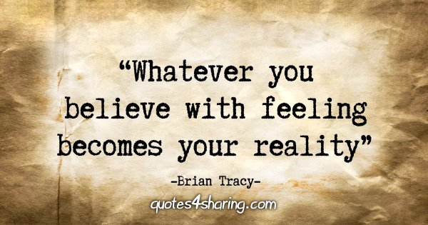 """Whatever you believe with feeling becomes your reality."" - Brian Tracy"