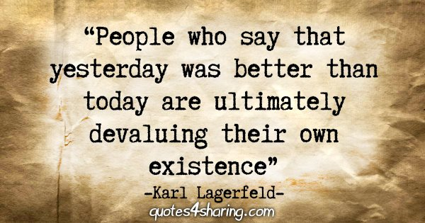 """""""People who say that yesterday was better than today are ultimately devaluing their own existence."""" - Karl Lagerfeld"""