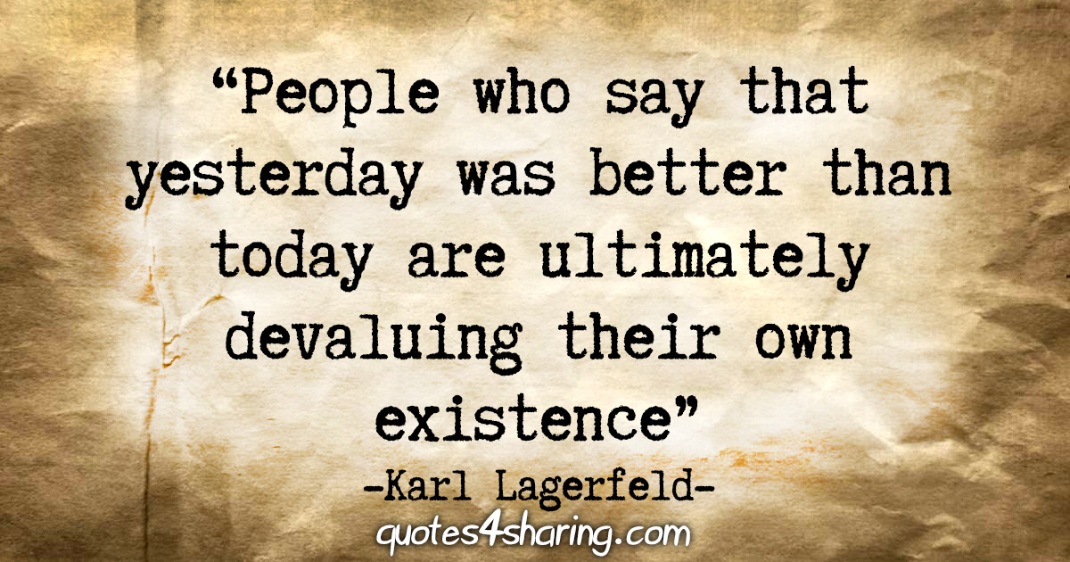 """People who say that yesterday was better than today are ultimately devaluing their own existence."" - Karl Lagerfeld"