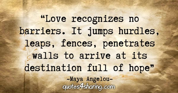"""Love recognizes no barriers. It jumps hurdles, leaps fences, penetrates walls to arrive at its destination full of hope."" - Maya Angelou"