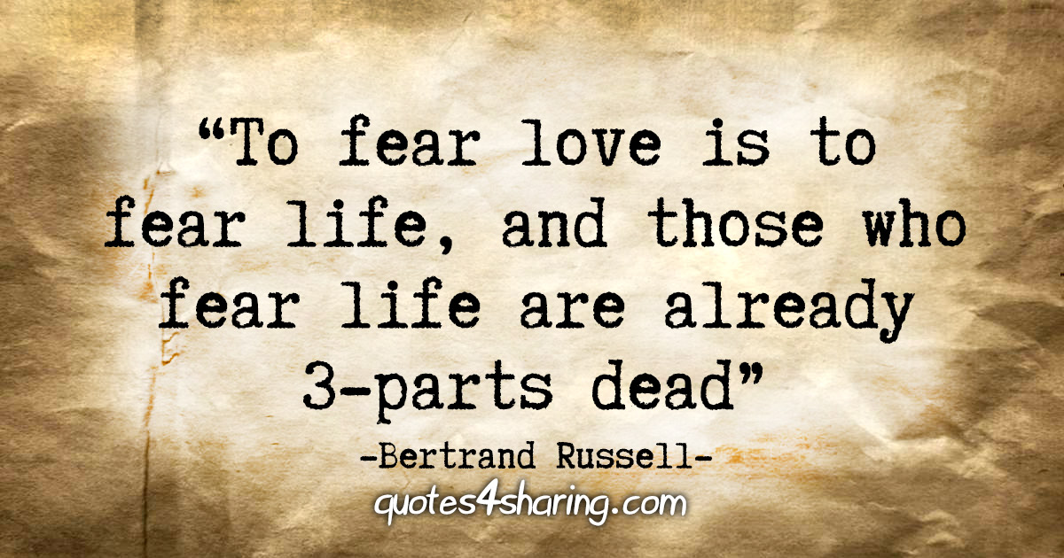 """To fear love is to fear life, and those who fear life are already 3-parts dead."" - Bertrand Russell"