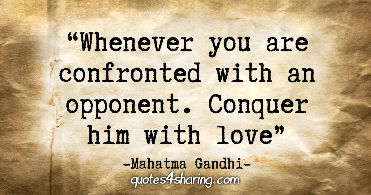 """Whenever you are confronted with an opponent. Conquer him with love."" - Mahatma Gandhi"