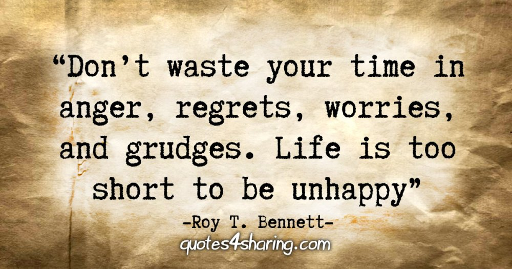 """Don't waste your time in anger, regrets, worries, and grudges. Life is too short to be unhappy."" - Roy T. Bennett"