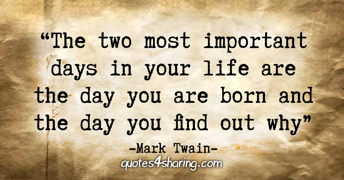 """The two most important days in your life are the day you are born and the day you find out why."" - Mark Twain"