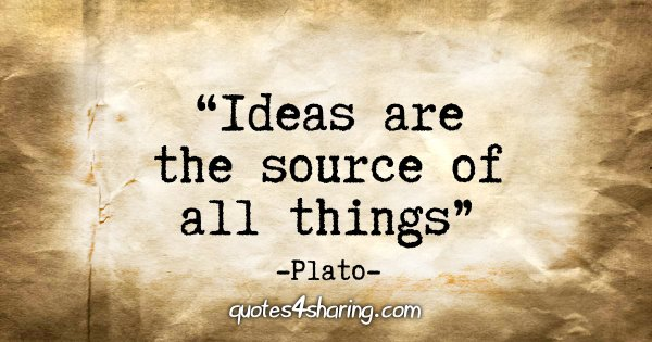 """Ideas are the source of all things"" - Plato"