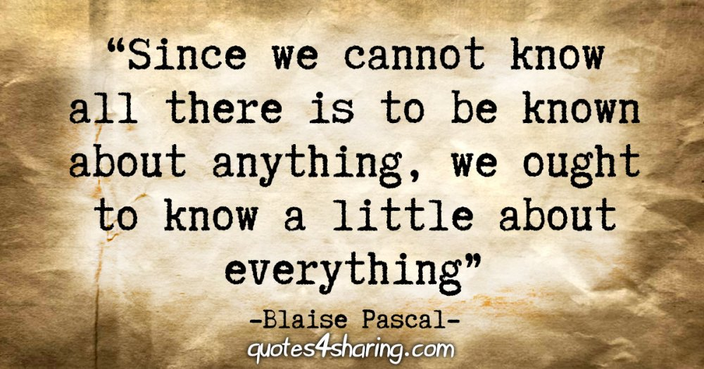 """""""Since we cannot know all there is to be known about anything, we ought to know a little about everything."""" - Blaise Pascal"""