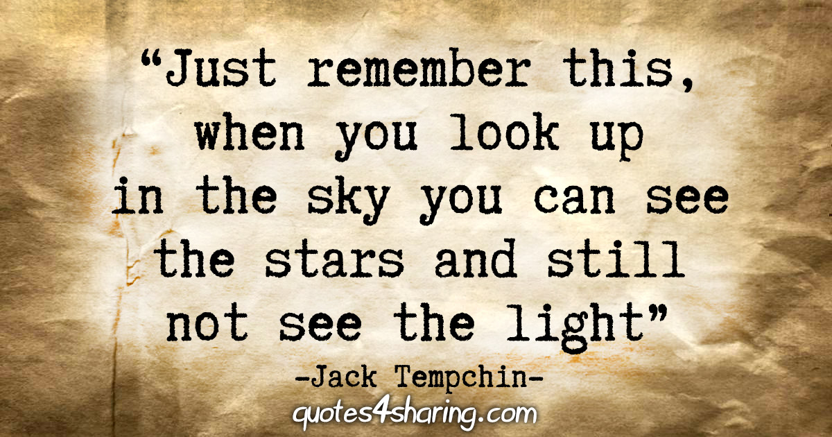 """Just remember this, my girl, when you look up in the sky you can see the stars and still not see the light."" - Jack Tempchin"