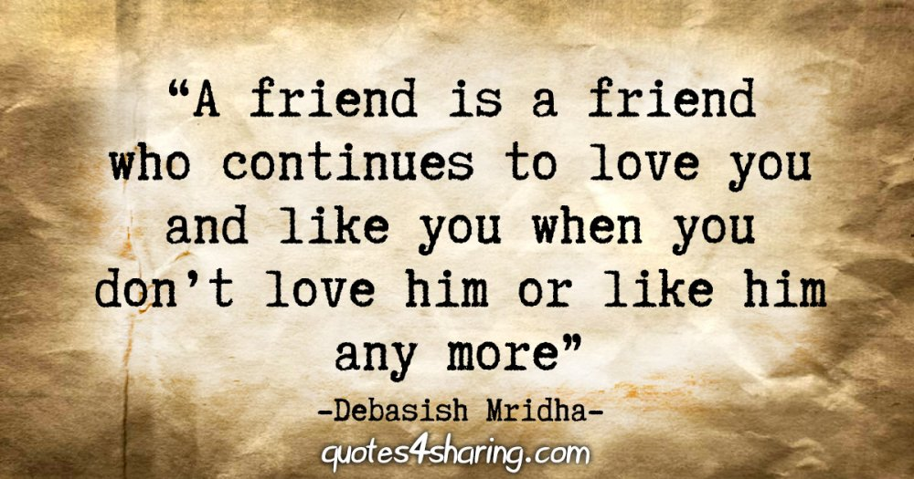 """""""A friend is a friend who continues to love you and like you when you don't love him or like him any more."""" - Debasish Mridha"""