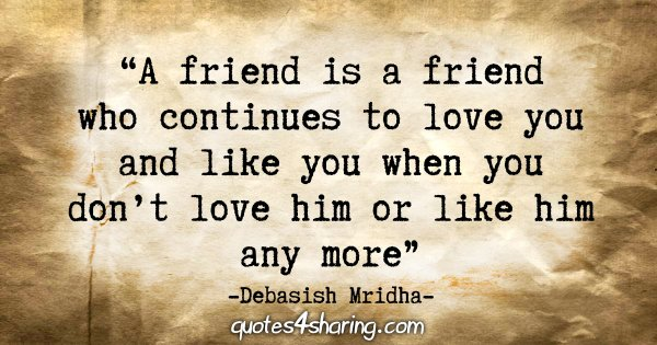 """A friend is a friend who continues to love you and like you when you don't love him or like him any more."" - Debasish Mridha"