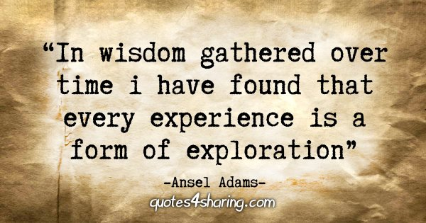 """In wisdom gathered over time I have found that every experience is a form of exploration"" - Ansel Adams"