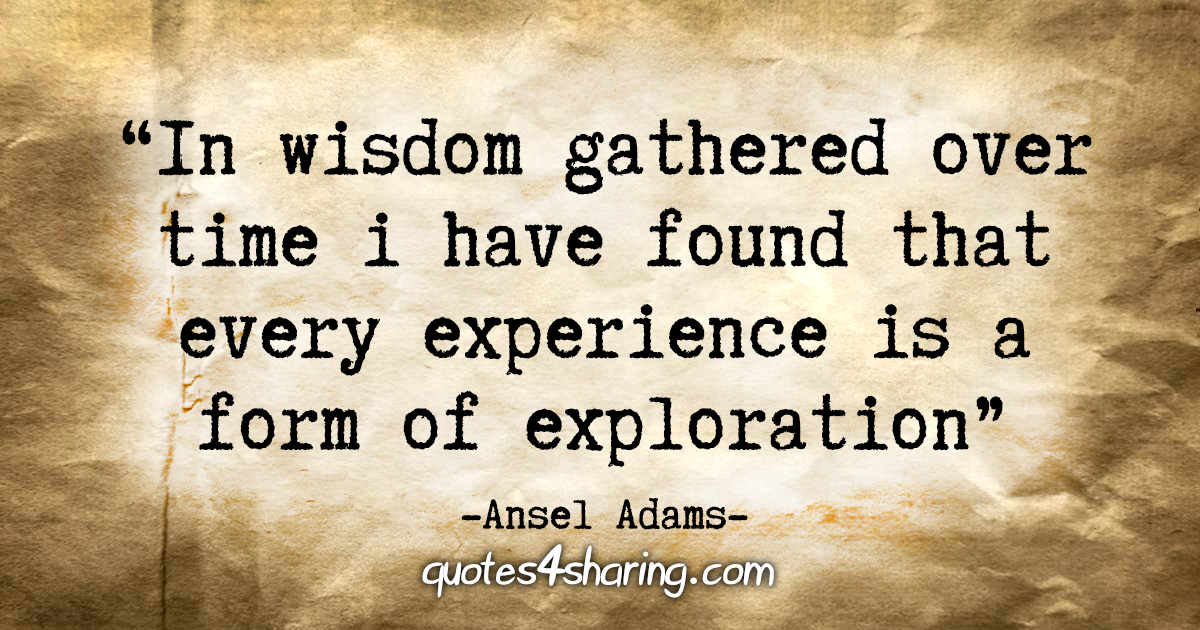 """""""In wisdom gathered over time I have found that every experience is a form of exploration"""" - Ansel Adams"""