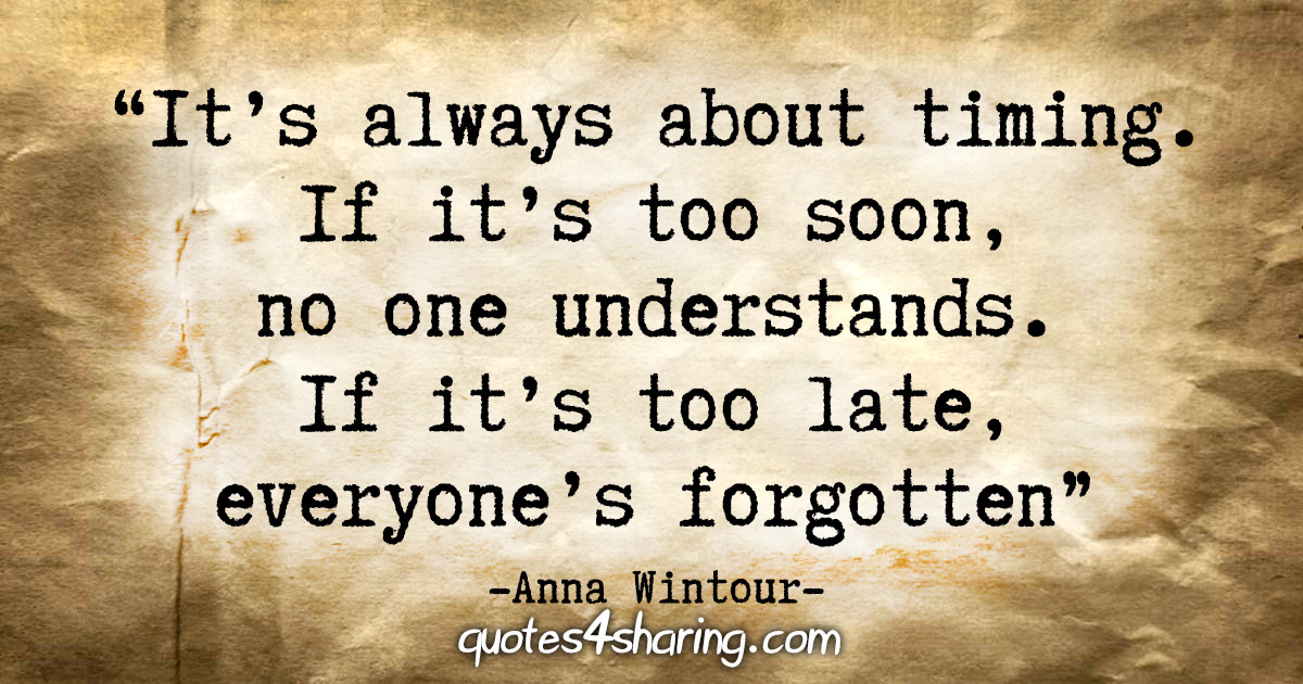 """It's always about timing. If it's too soon, no one understands. If it's too late, everyone's forgotten."" - Anna Wintour"