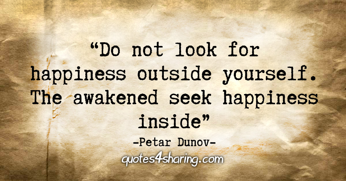 """Do not look for happiness outside yourself. The awakened seek happiness inside."" - Petar Dunov"