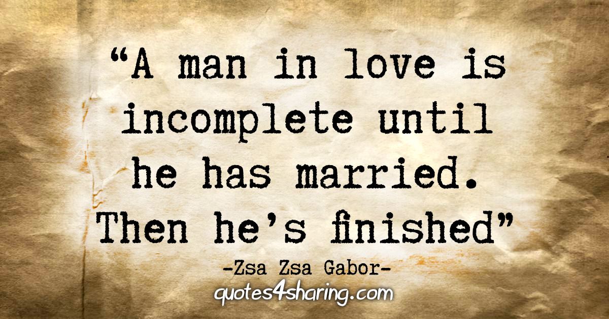"""A man in love is incomplete until he has married. Then he's finished."" - Zsa Zsa Gabor"