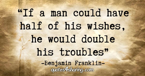 """If a man could have half of his wishes, he would double his troubles"" - Benjamin Franklin"