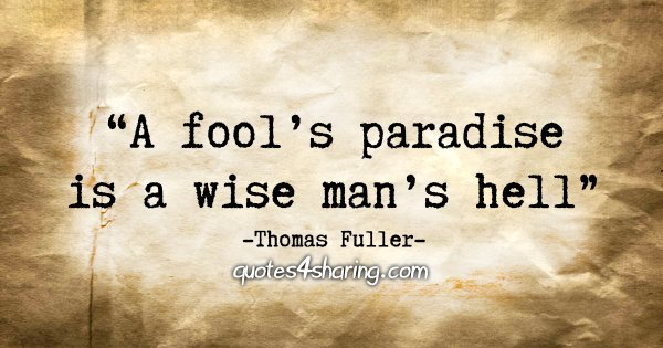 """A fool's paradise is a wise man's hell"" - Thomas Fuller"