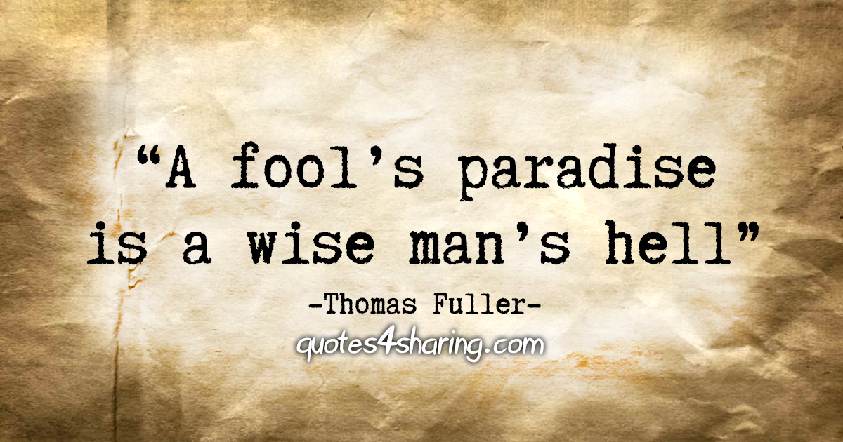 """""""A fool's paradise is a wise man's hell"""" - Thomas Fuller"""