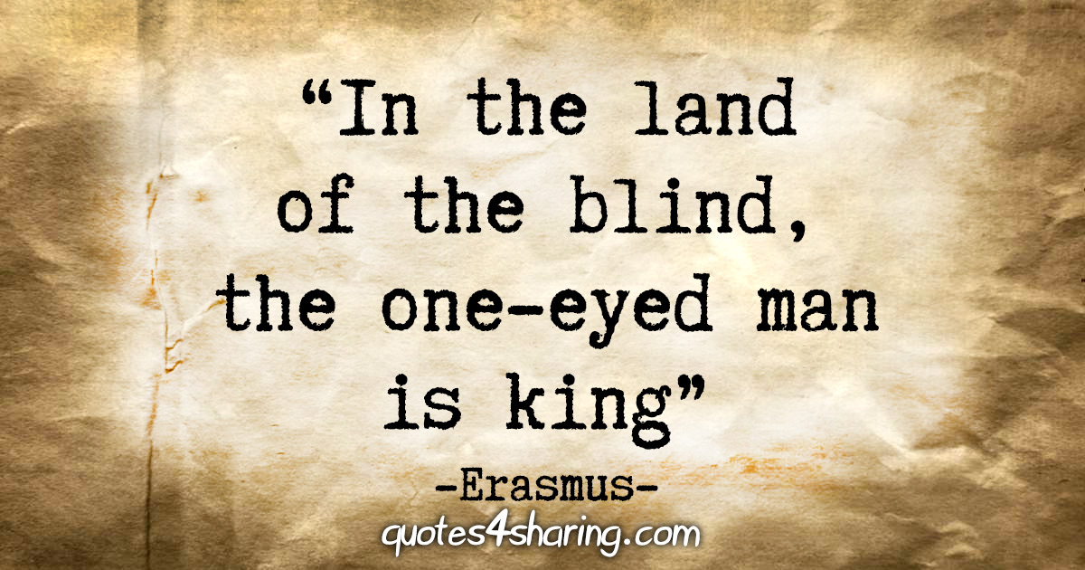 """In the land of the blind, the one-eyed man is king."" - Erasmus"