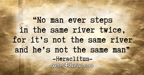 """No man ever steps in the same river twice, for it's not the same river and he's not the same man"" - Heraclitus"