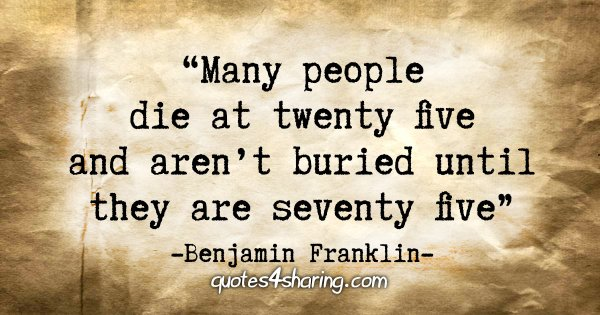 """Many people die at twenty five and aren't buried until they are seventy five"" - Benjamin Franklin"