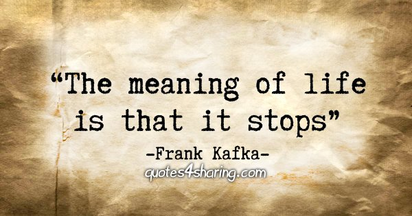 """The meaning of life is that it stops"" - Frank Kafka"