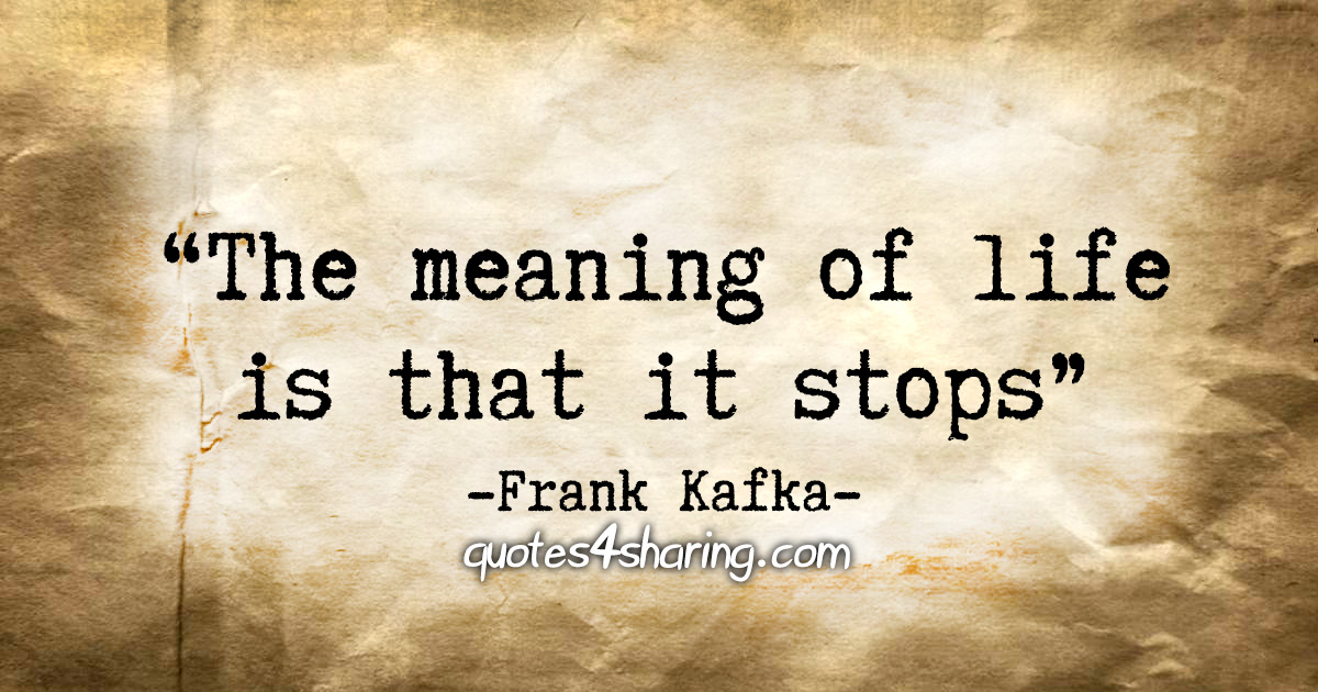 """""""The meaning of life is that it stops"""" - Frank Kafka"""