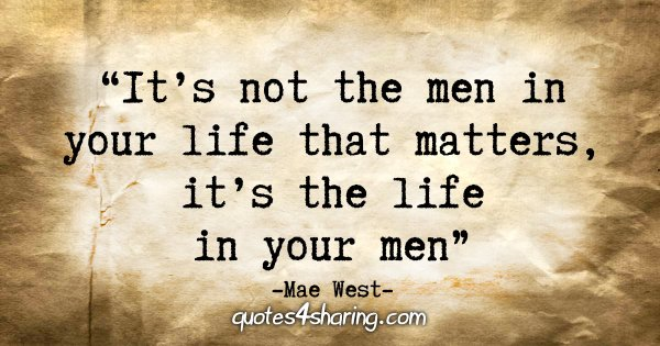 """It's not the men in your life that matters, it's the life in your men"" - Mae West"
