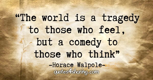 """The world is a tragedy to those who feel, but a comedy to those who think"" - Horace Walpole"
