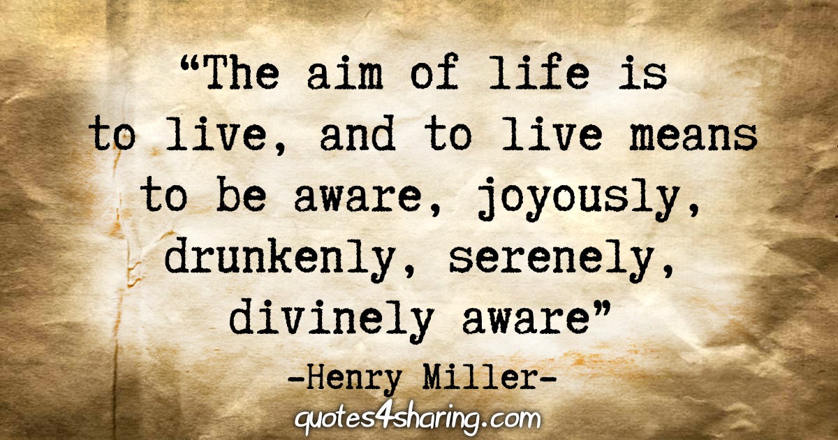 """The aim of life is to live, and to live means to be aware, joyously, drunkenly, serenely, divinely aware"" - Henry Miller"